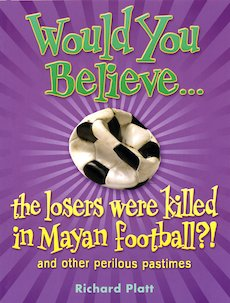 Would You Believe... The Losers Were Killed in Mayan Football? And Other Perilous Pastimes